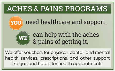 ACHES & PAINS Programs: You need healthcare and support. We can help with the aches & pains of getting it. We offer vouchers for physical, dental, and mental health services, prescriptions, and other support like gas and hotels for health appointments.