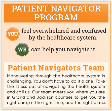 Patient Navigator Program: You feel overwhelmed and confused by the healthcare system. We can help you navigate it. Maneuvering through the healthcare system is challenging. You don't have to do it alone! Take the stress out of navigating the health system and call us. Our team meets you where you are in Grand and Jackson counties to get you the right care, at the right time, and the right place.