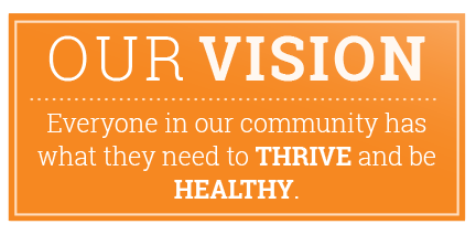 Our Vision: Everyone in our community has what they need to THRIVE and BE HEALTHY.