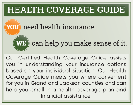 Health Coverage Guide: You need health insurance. We can help you make sense of it. Our Certified Health Coverage Guide assists you in understanding your insurance options based on your individual situation. Our Health Coverage Guide meets you where convenient for you in Grand and Jackson counties and can help you enroll in a health coverage plan and financial assistance.